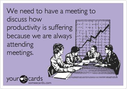 Necesitamos tener una reunión para analizar cómo ha bajado la productividad porque siempre estamos de reuniones.